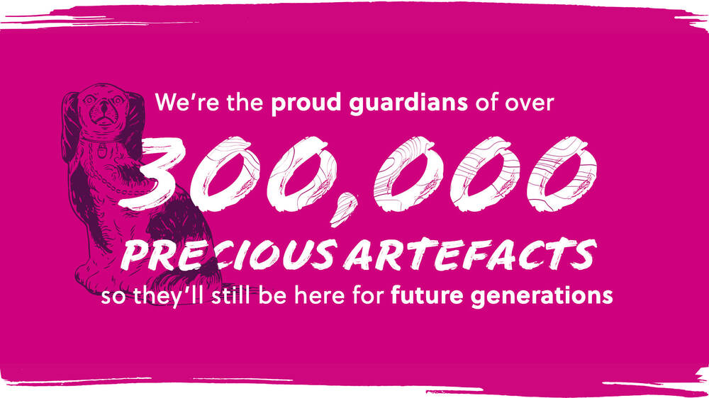 We're the proud guardians of over 300,00 precious artefacts so they'll still be here for future generations.
