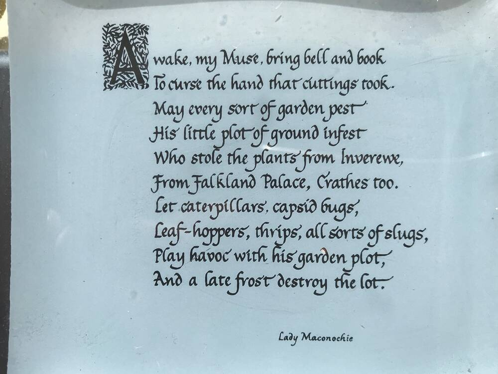 A printed copy of a poem by Lady Maconochie: Awake, my Muse, bring bell and book / To curse the hand that cuttings took. / May every sort of garden pest / His little plot of ground infest / Who stole the plants from Inverewe, / From Falkland Palace, Crathes too. / Let caterpillars, capsid bugs, / Leaf-hoppers, thrips, all sorts of slugs, / Play havoc with his garden plot, / And a late frost destroy the lot.